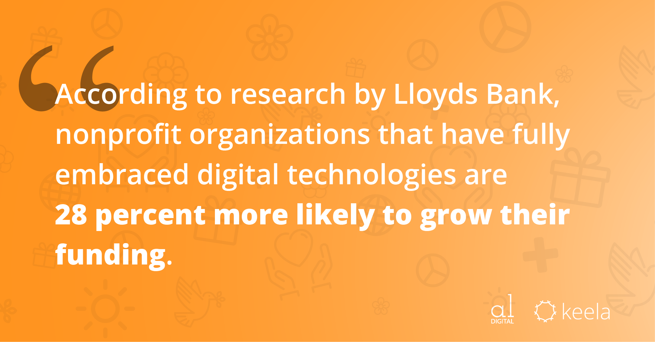 According to research by Lloyds bank, nonprofit organizations that have fully embraced digital technologies are 28 percent more likely to grow their funding.